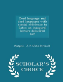 Dead Language and Dead Languages with Special Reference to Latin  An Inaugural Lecture Delivered Bef   Scholar s Choice Edition