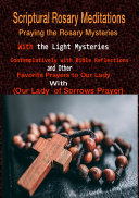 Scriptural Rosary Meditations: Praying the Rosary Mysteries (both the Light Mysteries) Contemplatively with Bible Reflections and other Favorite Prayers to our Lady with (our Lady of Sorrows Prayer)