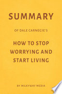 Summary of Dale Carnegie   s How to Stop Worrying and Start Living by Milkyway Media