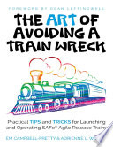 """The Art of Avoiding a Train Wreck: Tips and Tricks for Launching Safe Agile Release Trains"" by Em Campbell-Pretty, Adrienne L. Wilson"