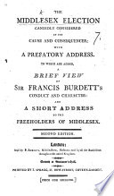 The Middlesex Election candidly considered in its causes and consequences  with a prefatory address      a brief view of Sir F  Burdett s conduct  and a short address to the Freeholders of Middlesex Book