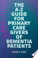 The A Z Guide For Primary Care Givers Of Dementia Patients