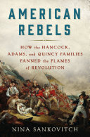 link to American rebels : how the Hancock, Adams, and Quincy families fanned the flames of revolution in the TCC library catalog