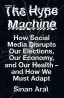 The Hype Machine  How Social Media Disrupts Our Elections  Our Economy and Our Health     and How We Must Adapt
