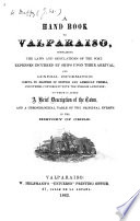 A Hand Book to Valparaiso, containing the laws ... of the port, ... and ... information useful to masters of British ... vessels, ... to which is added a ... description of the town, etc