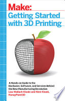 Getting Started with 3D Printing  : A Hands-on Guide to the Hardware, Software, and Services Behind the New Manufacturing Revolution