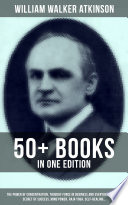 William Walker Atkinson 50 Books In One Edition The Power Of Concentration Thought Force In Business And Everyday Life The Secret Of Success Mind Power Raja Yoga Self Healing