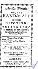 Ancilla Pietatis  or the hand maid to private devotion  presenting a manuall to her mistresse  furnished with instructions  hymns and prayers     The sixth edition     augmented