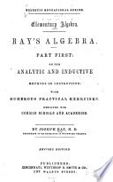 Elementary algebra. Ray's algebra, part first: on the analytic and inductive methods of instruction: with numerous practical exercises. Designed for common schools and academies