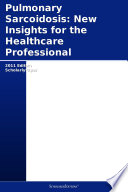 Pulmonary Sarcoidosis: New Insights for the Healthcare Professional: 2011 Edition