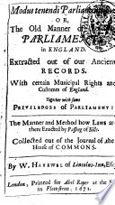 Modus Tenendi Parliamentum Or The Old Manner of Holding Parliaments in England  Extracted Ouf of Our Ancient Records  With Certain Municipal Rights and Customes of England  Together with Some Priviledges of Parliament  the Manner and Method how Laws are There Enacted by Passing of Bills      By W  Hakewel