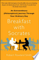 """Breakfast with Socrates: An Extraordinary (Philosophical) Journey Through Your Ordinary Day"" by Robert Rowland Smith"
