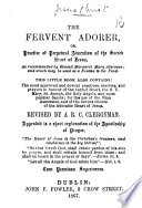 The Fervent Adorer, Or, Practice of Perpetual Adoration of the Sacred Heart of Jesus. ... This Little Book Also Contains; the ... Prayers in Honour of the Sacred Heart, the B. V. Mary ... and Most Popular Saints. ... Revised by A. R.C. Clergyman, Etc