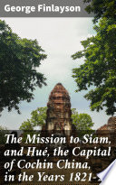 The Mission To Siam And Hu The Capital Of Cochin China In The Years 1821 2