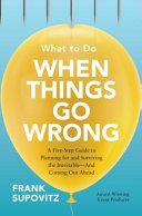 What to Do When Things Go Wrong  A Five Step Guide to Planning for and Surviving the Inevitable   And Coming Out Ahead