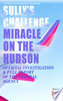 Sully s Challenge   Miracle on the Hudson      Official Investigation   Full Report of the Federal Agency Book