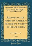 Records Of The American Catholic Historical Society Of Philadelphia Vol 15 Classic Reprint