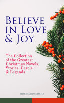 Believe in Love   Joy  The Collection of the Greatest Christmas Novels  Stories  Carols   Legends  Illustrated Edition