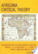 Africana Critical Theory  : Reconstructing the Black Radical Tradition, from W. E. B. Du Bois and C. L. R. James to Frantz Fanon and Amilcar Cabral