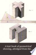 A Text Book of Geometrical Drawing, Abridged from the Octavo Edition, for the Use of Schools, in which the Definitions and Rules of Geometry are Familiarly Explained ... with an Introduction to Isometrical Drawing, and an Essay on Linear Perspective and Shadows