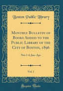 Monthly Bulletin Of Books Added To The Public Library Of The City Of Boston 1896 Vol 1