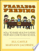 """Fearless Feeding: How to Raise Healthy Eaters from High Chair to High School"" by Jill Castle, Maryann Jacobsen"