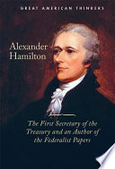 Alexander Hamilton  : The First Secretary of the Treasury and an Author of the Federalist Papers