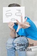 Today I Feel Like Sh t