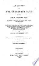 An account of Col. Crockett's tour to the North and down East, in the year of Our Lord one thousand eight hundred and thirty-four. His object being to examine the grand manufacturing establishments of the country; and also to find out the condition of its literature and its morals, the extent of its commerce, and the practical operation of The Experiment
