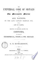 The universal code of signals for the mercantile marine of all nations  with a list of yachts  and a selection of sentences adapted for convoys  and systems of geometrical  night   fog signals  by G B  Richardson