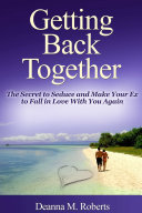 Getting Back Together  The Secret to Seduce and Make Your Ex to Fall in Love With You Again