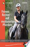 Feines Reiten auf motivierten Pferden  : Erfolg durch pferdegerechte Ausbildung und Haltung