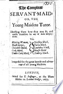 The Compleat Servant Maid  Or the Young Maidens Tutor  Directing Them how They May Fit Themselves for Any of These Employments  Viz  Waiting woman  House keeper  Chamber maid  Etc