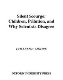 Silent Scourge : Children, Pollution, and Why Scientists Disagree