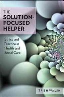 The Solution Focused Helper  Ethics And Practice In Health And Social Care