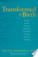 """Transformed by Birth: Cultivating Openness, Resilience, and Strength for the Life-Changing Journey from Pregnancy to Parenthood"" by Britta Bushnell"