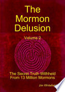 The Mormon Delusion  Volume 2  the Secret Truth Withheld from 13 Million Mormons
