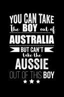 Can Take Boy Out of Australia But Can't Take the Aussie Out of this Boy Australian Pride Proud Patriotic 120 Pages 6 X 9 Notebook