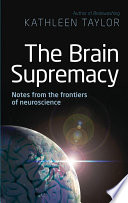 The Brain Supremacy  Notes from the frontiers of neuroscience