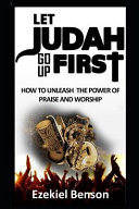 Let Judah Go Up First How To Unleash The Power Of Praise And Worship