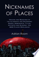 Nicknames of Places  : Origins and Meanings of the Alternate and Secondary Names, Sobriquets, Titles, Epithets and Slogans for 4600 Places Worldwide