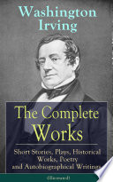 The Complete Works of Washington Irving  Short Stories  Plays  Historical Works  Poetry and Autobiographical Writings  Illustrated