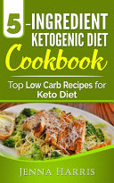 5 Ingredient Ketogenic Diet Cookbook  Top Low Carb Recipes for Keto Diet