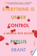 """""""Everything Is Under Control: A Memoir with Recipes"""" by Phyllis Grant"""