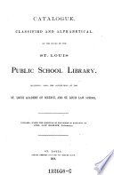 Catalogue Classified And Alphabetical Of The Books Of The St Louis Public School Library Including Also The Collections Of The St Louis Academy Of Science And St Louis Law School