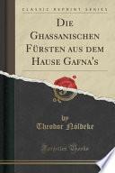 Die Ghassanischen Fürsten aus dem Hause Gafna's (Classic Reprint)