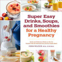 Super Easy Drinks  Soups  and Smoothies for a Healthy Pregnancy
