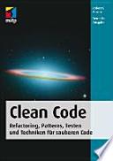 Clean Code  : Refactoring, Patterns, Testen und Techniken für sauberen Code ; [Kommentare, Formatierung, Strukturierung ; Fehler-Handling und Unit-Tests ; zahlreiche Fallstudien, Best Practices, Heuristiken und Code Smells]