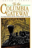 To the Columbia Gateway: The Oregon Railway and the Northern Pacific, 1879-1884, Lewty, Peter J.