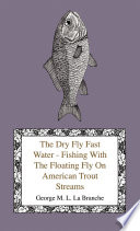 The Dry Fly Fast Water   Fishing with the Floating Fly on American Trout Streams  Together with Some Observations on Fly Fishing in General